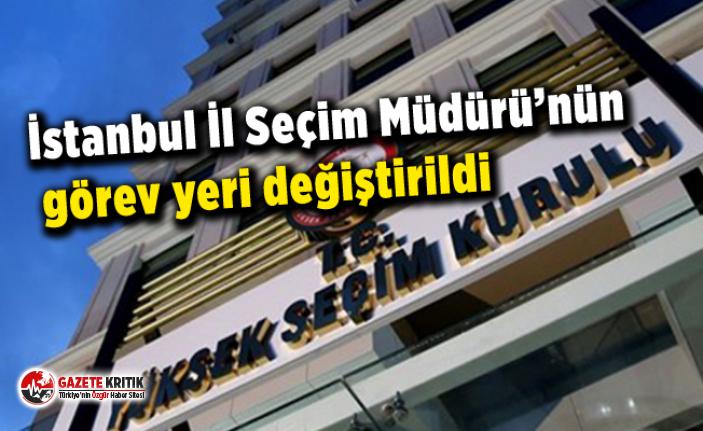 İstanbul İl Seçim Müdürü'nün görev yeri değiştirildi