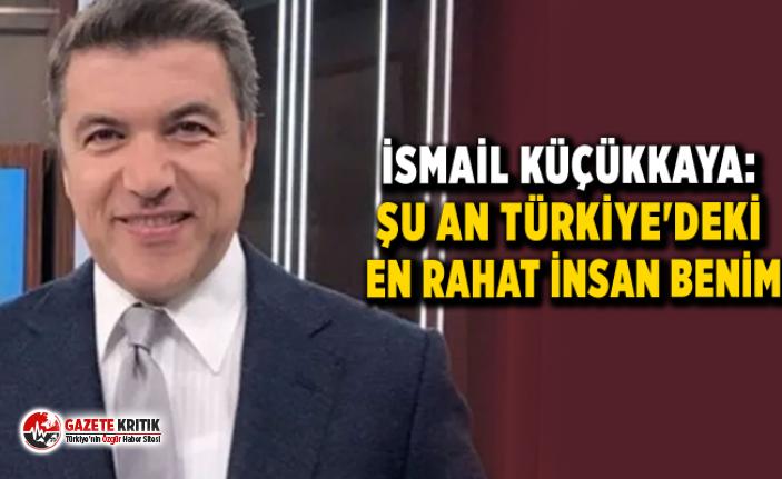 İsmail Küçükkaya: Şu an Türkiye'deki en rahat insan benim