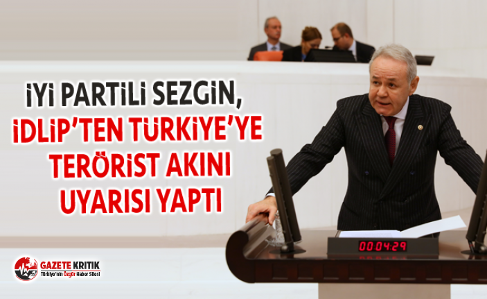 İYİ PARTİLİ SEZGİN, İDLİP'TEN TÜRKİYE'YE TERÖRİST AKINI UYARISI YAPTI