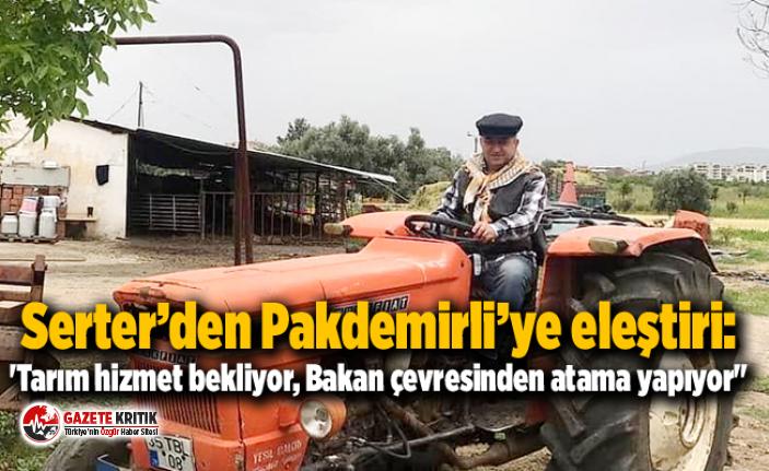 """Serter'den Pakdemirli'ye eleştiri:'Tarım hizmet bekliyor, Bakan çevresinden atama yapıyor"""""""