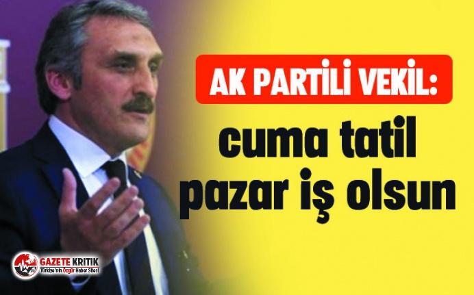 AK Partili vekilden ''Pazar iş günü, Cuma tatil olsun'' çıkışı