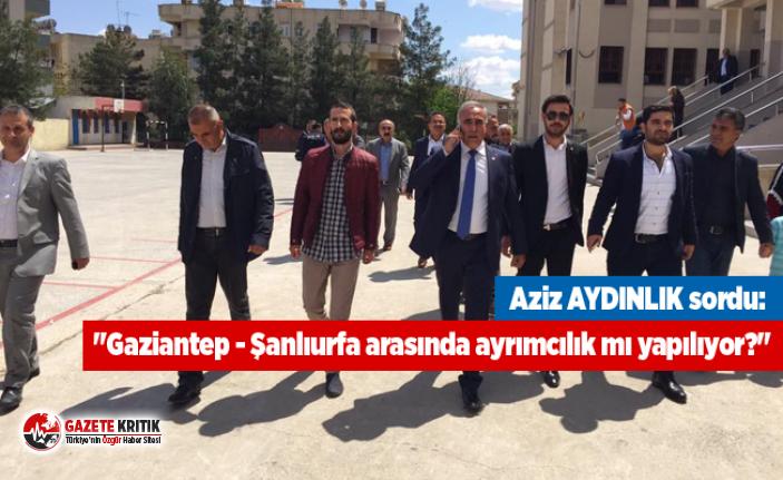 """Aziz AYDINLIK sordu: """"Gaziantep - Şanlıurfa arasında ayrımcılık mı yapılıyor?"""""""