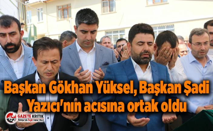 Başkan Gökhan Yüksel, Başkan Şadi Yazıcı'nın acısına ortak oldu
