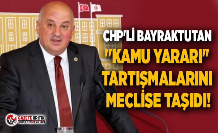 CHP'Lİ BAYRAKTUTAN ''KAMU YARARI'' TARTIŞMALARINI MECLİSE TAŞIDI!