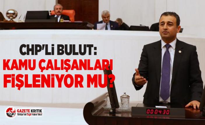 CHP'li Bulut: Kamu çalışanları fişleniyor mu?