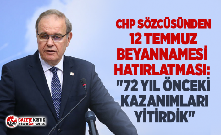 """CHP SÖZCÜSÜNDEN 12 TEMMUZ BEYANNAMESİ HATIRLATMASI: """"72 YIL ÖNCEKİ KAZANIMLARI YİTİRDİK"""""""