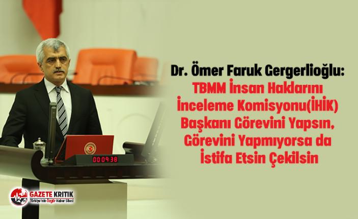 Dr. Ömer Faruk Gergerlioğlu:TBMM İnsan Haklarını İnceleme Komisyonu(İHİK) Başkanı Görevini Yapsın, Görevini Yapmıyorsa da İstifa Etsin Çekilsin