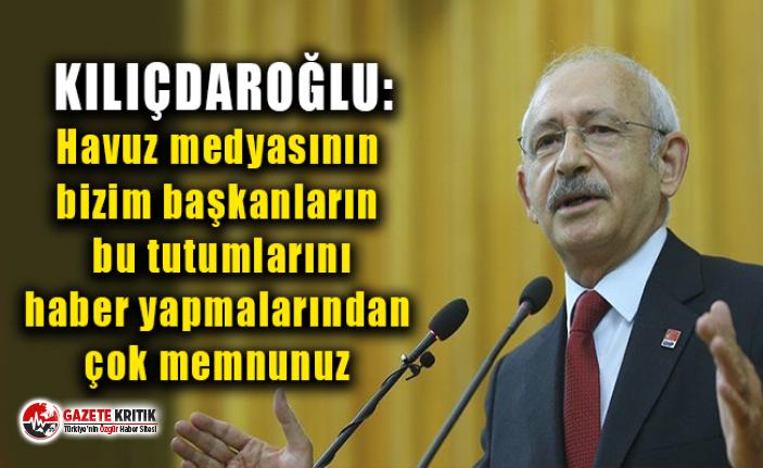 Kılıçdaroğlu: Havuz medyasının bizim başkanların bu tutumlarını haber yapmalarından çok memnunuz