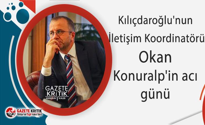 Kılıçdaroğlu'nun İletişim Koordinatörü Okan Konuralp'in acı günü