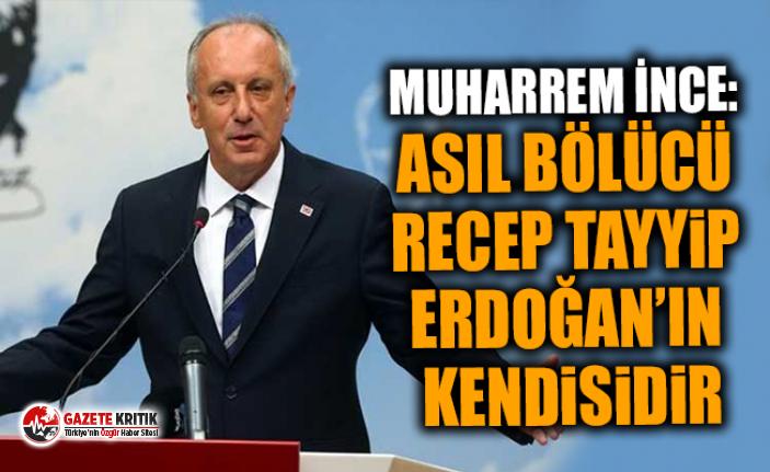 Muharrem İnce: Asıl bölücü Recep Tayyip Erdoğan'ın kendisidir