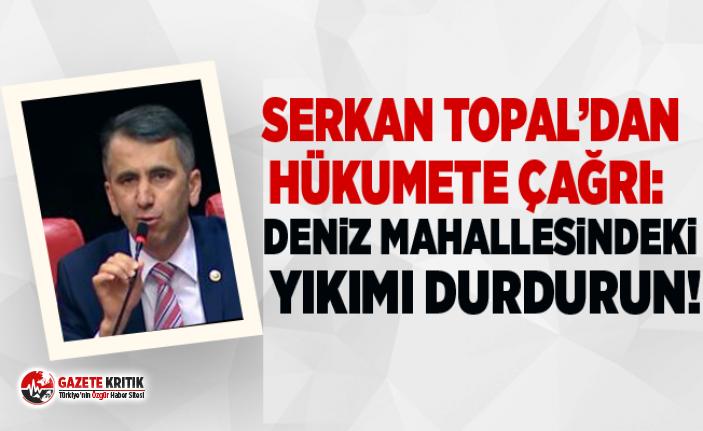 Serkan Topal'dan  Hükumete çağrı:   Deniz Mahallesindeki yıkımı durdurun!