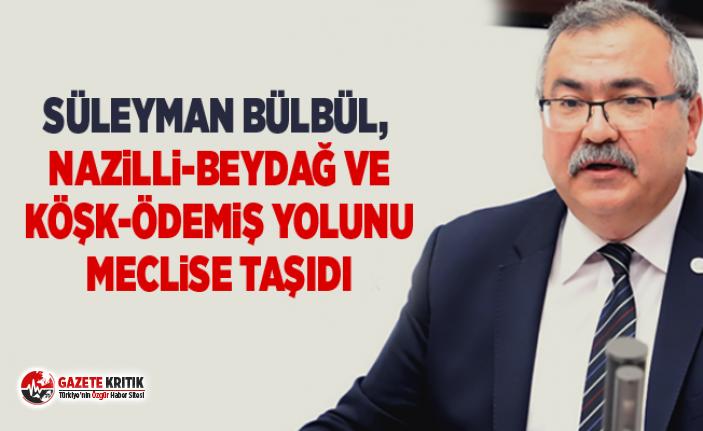 Süleyman Bülbül, Nazilli-Beydağ ve Köşk-Ödemiş yolunu meclise taşıdı