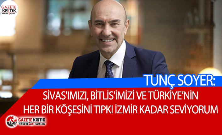 Tunç Soyer: Sivas'ımızı, Bitlis'imizi ve Türkiye'nin her bir köşesini tıpkı İzmir kadar seviyorum
