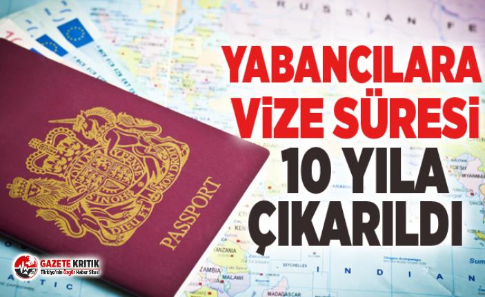 Yabancılara vize süresi 10 yıla çıkarıldı
