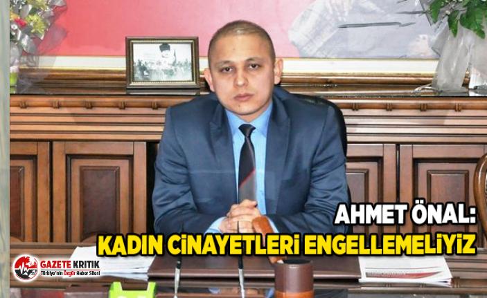 Ahmet ÖNAL:Kadın Cinayetleri Engellemeliyiz