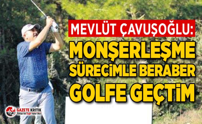 Çavuşoğlu: Monşerleşme sürecimle beraber golfe geçtim