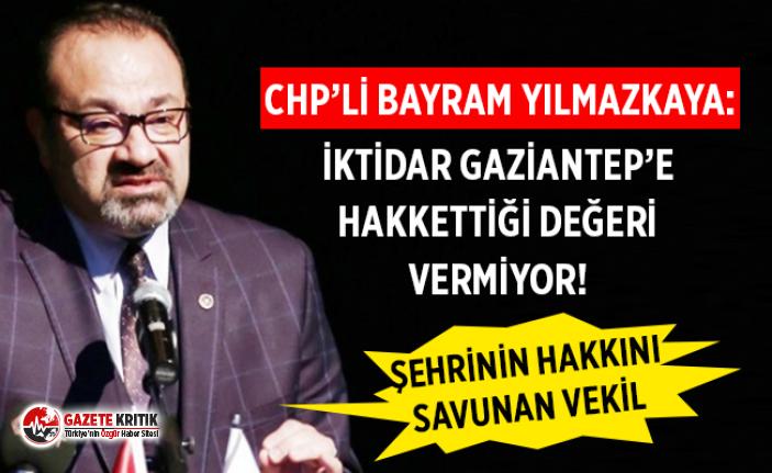 CHP'li Bayram Yılmazkaya: İktidar Gaziantep'e Hakkettiği Değeri Vermiyor!