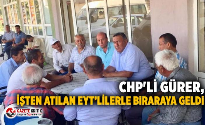 CHP'Lİ GÜRER, İŞTEN ATILAN EYT'LİLERLE BİRARAYA GELDİ