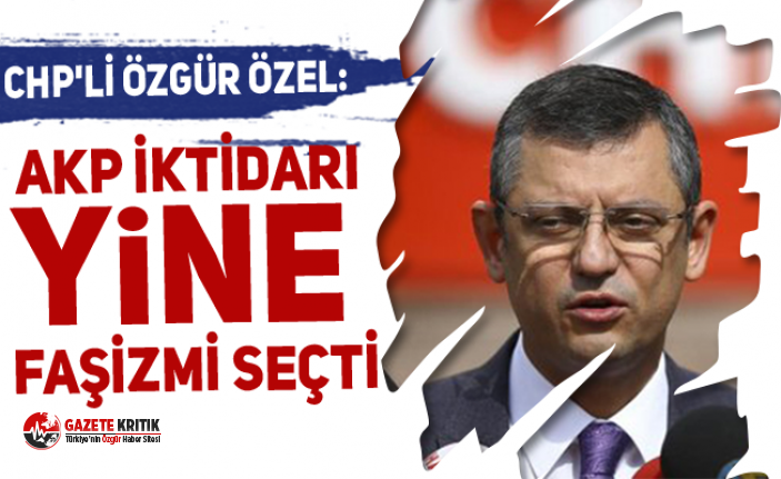 CHP'li Özgür Özel: AKP iktidarı yine faşizmi seçti