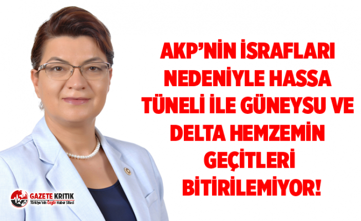 CHP'Lİ ŞAHİN: AKP'NİN İSRAFLARI NEDENİYLE HASSA TÜNELİ İLE GÜNEYSU VE DELTA HEMZEMİN GEÇİTLERİBİTİRİLEMİYOR!
