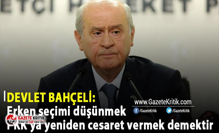 Devlet Bahçeli: Erken seçimi düşünmek PKK'ya yeniden cesaret vermek demektir