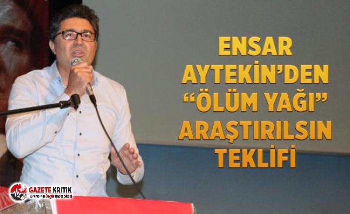 """ENSAR AYTEKİN'DEN """"ÖLÜM YAĞI"""" ARAŞTIRILSIN TEKLİFİ"""