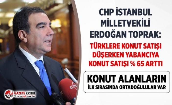 Erdoğan Toprak:Türklere konut satışı düşerken yabancıya konut satışı yüzde 65 arttı!