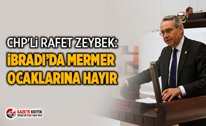 CHP'Lİ RAFET ZEYBEK:İBRADI'DA MERMER OCAKLARINA HAYIR