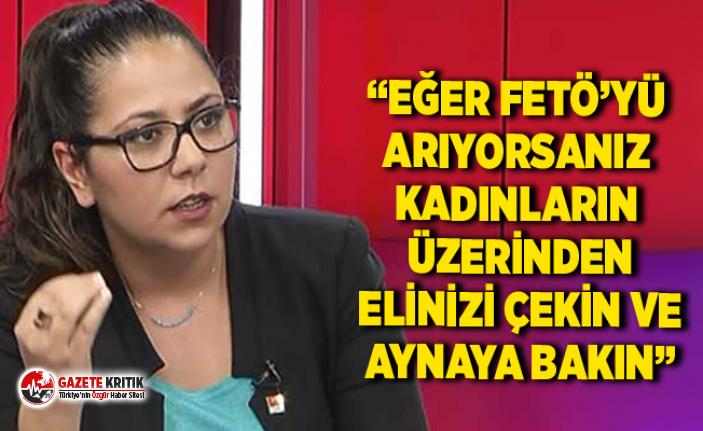 """CHP Milletvekili Kadıgil: """"EĞER FETÖ'YÜ ARIYORSANIZ KADINLARIN ÜZERİNDEN ELİNİZİ ÇEKİN VE AYNAYA BAKIN"""""""