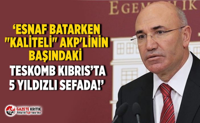 """ESNAF BATARKEN """"KALİTELİ"""" AKP'LİNİN BAŞINDAKİ TESKOMB KIBRIS'TA 5 YILDIZLI SEFADA!"""