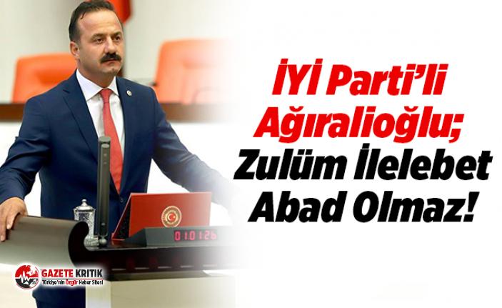 İYİ Parti'li Ağıralioğlu;  Zulüm İlelebet Abad Olmaz!