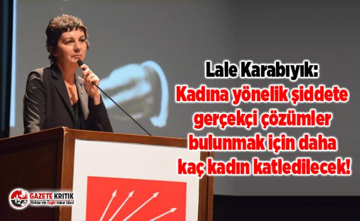 Lale Karabıyık:Kadına yönelik şiddete gerçekçi çözümler bulunmak için daha kaç kadın katledilecek!