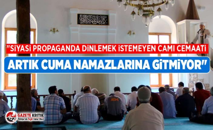 """""""Siyasi propaganda dinlemek istemeyen cami cemaati artık cuma namazlarına gitmiyor"""""""
