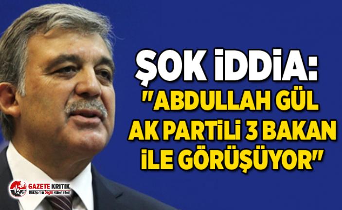 Şok iddia: ''Abdullah Gül AK Partili 3 Bakan ile görüşüyor''