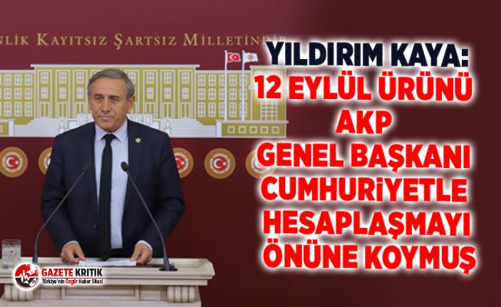 Yıldırım Kaya:12 Eylül Ürünü AKP Genel Başkanı Cumhuriyetle Hesaplaşmayı Önüne Koymuş