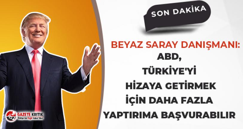 Beyaz Saray Danışmanı:ABD,Türkiye'yi hizaya getirmek için daha fazla yaptırıma başvurabilir