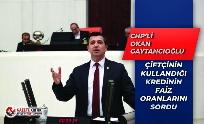 CHP'li Gaytancıoğlu: Çiftçinin Kullandığı Kredilerin Faizlerini Düşürecek Misiniz?