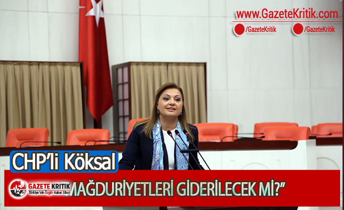 CHP'li Köksal: Mağduriyetleri Giderilecek Mi?