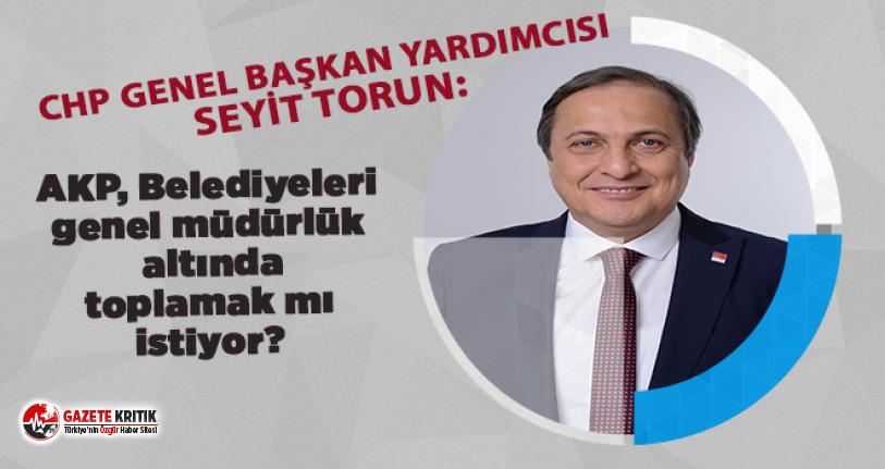 CHP'li Seyit Torun:AKP, Belediyeleri genel müdürlük altında toplamak mı istiyor?