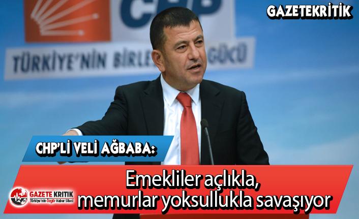 CHP'li Veli Ağbaba:Emekliler açlıkla, memurlar yoksullukla savaşıyor