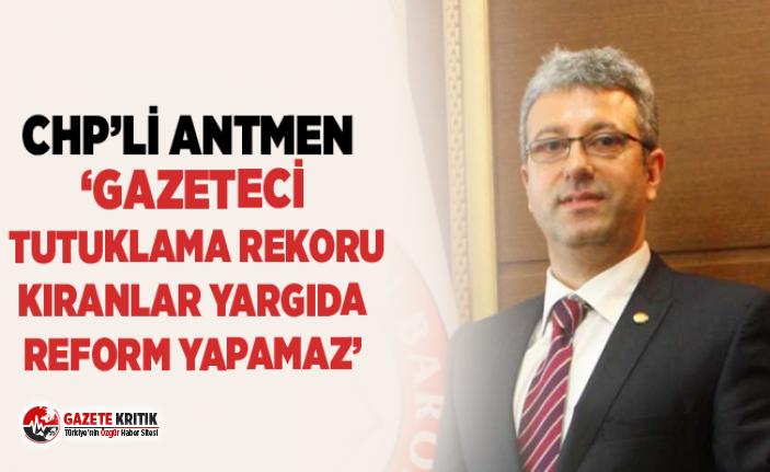 CHP'Lİ ANTMEN 'GAZETECİ TUTUKLAMA REKORU KIRANLAR YARGIDA REFORM YAPAMAZ'
