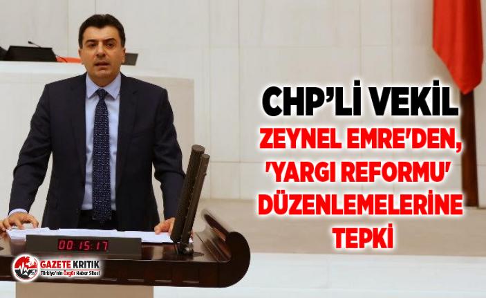 CHP'Lİ VEKİL ZEYNEL EMRE'DEN, 'YARGI REFORMU' DÜZENLEMELERİNE TEPKİ