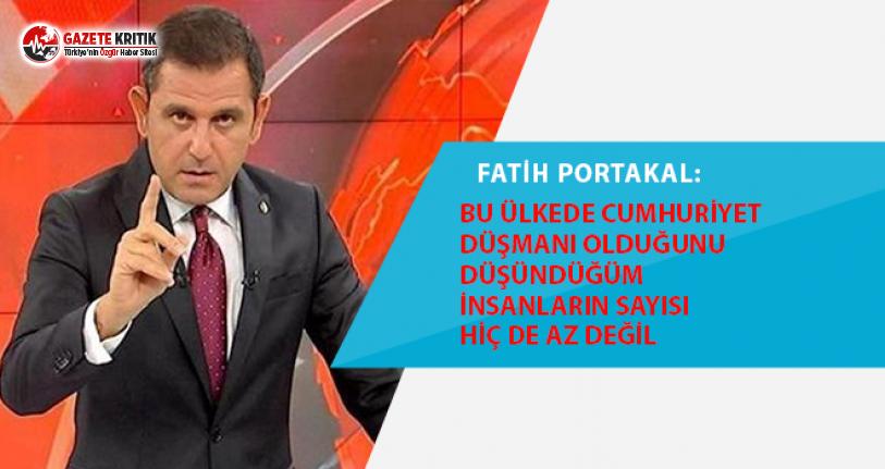 Fatih Portakal: Bu ülkede Cumhuriyet düşmanı olduğunu düşündüğüm insanların sayısı hiç de az değil