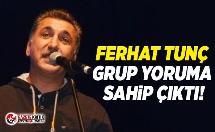 Ferhat Tunç Grup yoruma Sahip Çıktı!