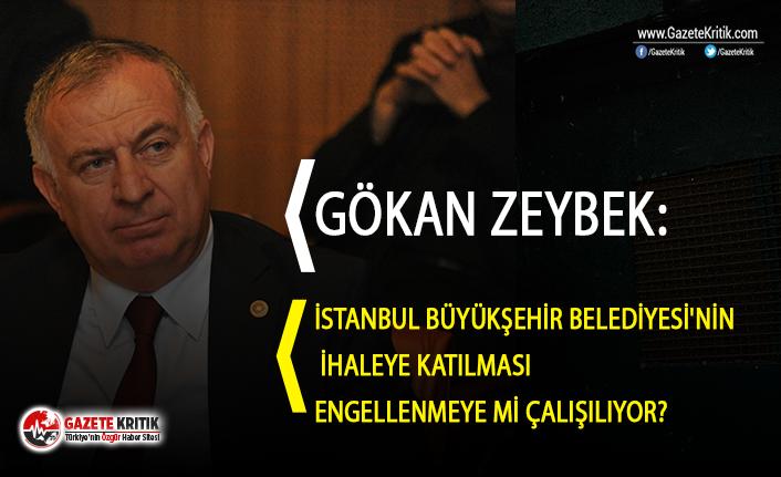 Gökan Zeybek:İstanbul Büyükşehir Belediyesi'nin ihaleye katılması engellenmeye mi çalışılıyor?