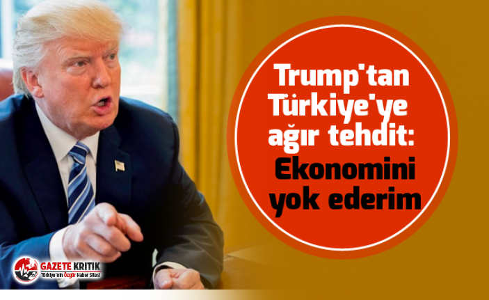 Gündem Trump'tan Türkiye'ye ağır tehdit: Ekonomini yok ederim