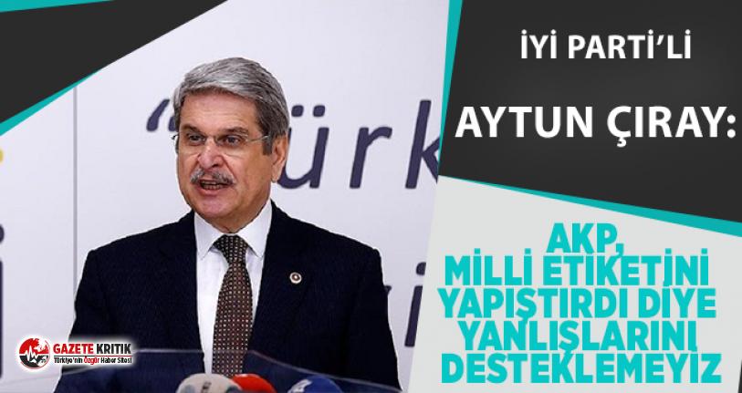 İyi Partili Aytun Çıray: AKP,Milli  etiketini yapıştırdı diye yanlışlarını desteklemeyiz
