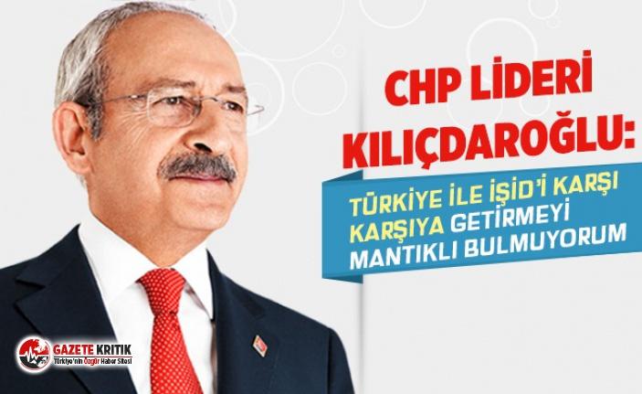 Kılıçdaroğlu: Türkiye ile IŞİD'i karşı karşıya getirmeyi mantıklı bulmuyorum