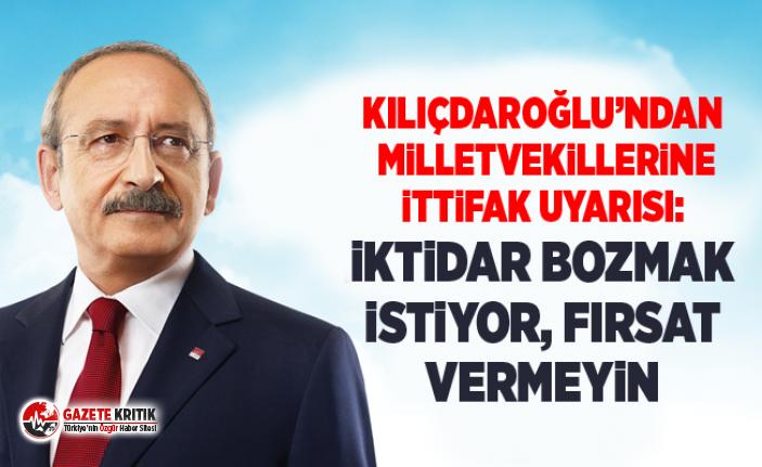 Kılıçdaroğlu'ndan milletvekillerine ittifak uyarısı: İktidar bozmak istiyor, fırsat vermeyin