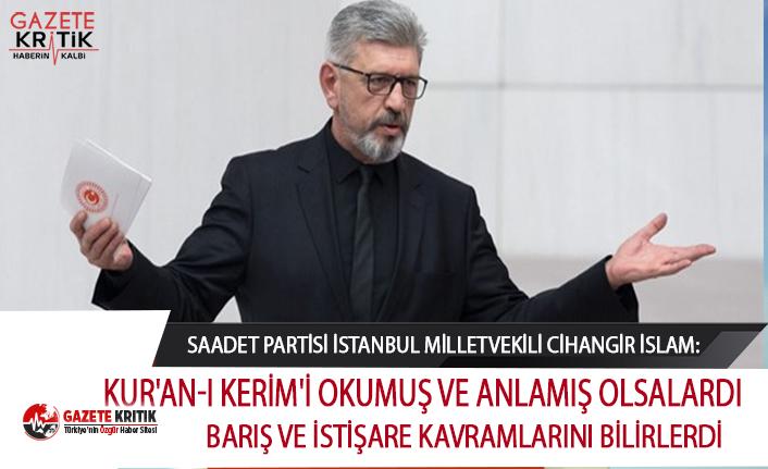 Saadet Partili İslam:Kur'an-ı Kerim'i okumuş ve anlamış olsalardı barış ve istişare kavramlarını bilirlerdi